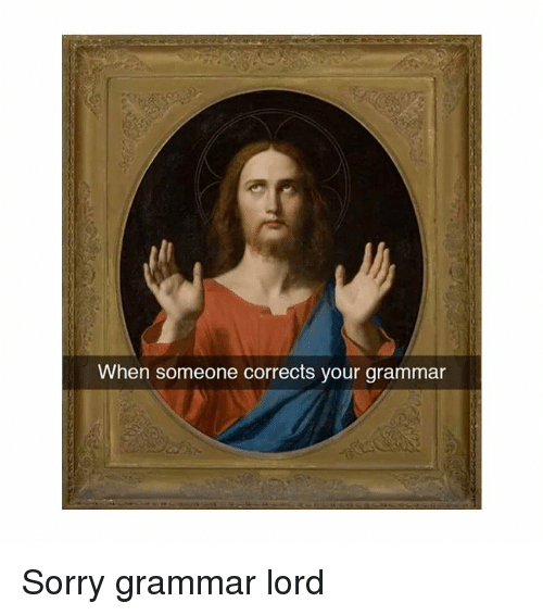 Sorry, Classical Art, and Lord: When someone corrects your grammar Sorry grammar lord