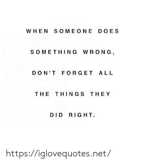 All The, The Thing, and Net: WHEN SOMEONE DOES  SOMETHING WRONG  DON'T FORGET ALL  THE THING S THEY  DID RIGHT https://iglovequotes.net/