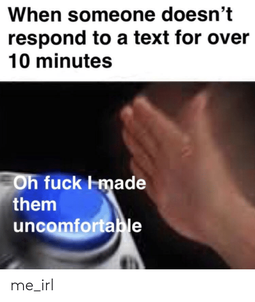 Fuck, Text, and Irl: When someone doesn't  respond to a text for over  10 minutes  Oh fuck lmade  them  uncomfortable me_irl