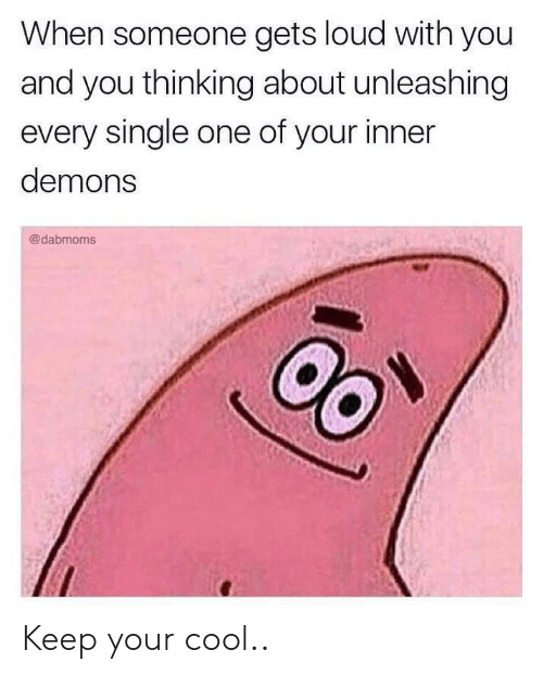 Cool, Single, and Demons: When someone gets loud with you  and you thinking about unleashing  every single one of your inner  demons  @dabmoms Keep your cool..