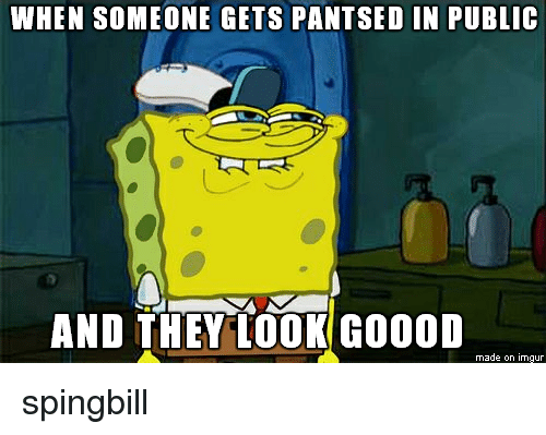 Imgur, They, and Public: WHEN SOMEONE GETS PANTSED IN PUBLIc  eTt  AND THEY LOOK GOOOD  made on imgur spingbill