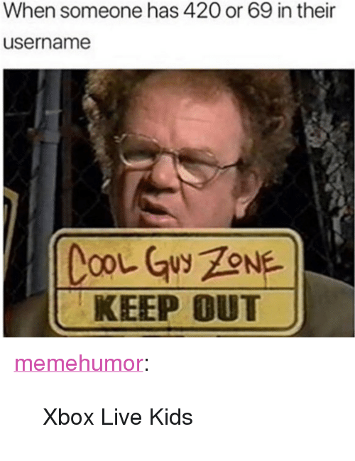 """xbox live: When someone has 42O or 69 in their  username  KEEP OUT <p><a href=""""http://memehumor.net/post/171062132223/xbox-live-kids"""" class=""""tumblr_blog"""">memehumor</a>:</p>  <blockquote><p>Xbox Live Kids</p></blockquote>"""