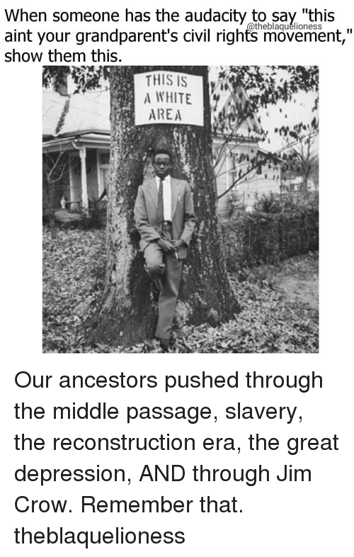 "Memes, Audacity, and Great Depression: When someone has the audacity to say ""this  aint your grandparent's civil rights movement,""  Show them this.  THIS IS  AREA Our ancestors pushed through the middle passage, slavery, the reconstruction era, the great depression, AND through Jim Crow. Remember that. theblaquelioness"