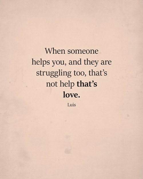 Love, Memes, and Help: When someone  helps you, and they are  struggling too, that's  not help that's  love.  Luis