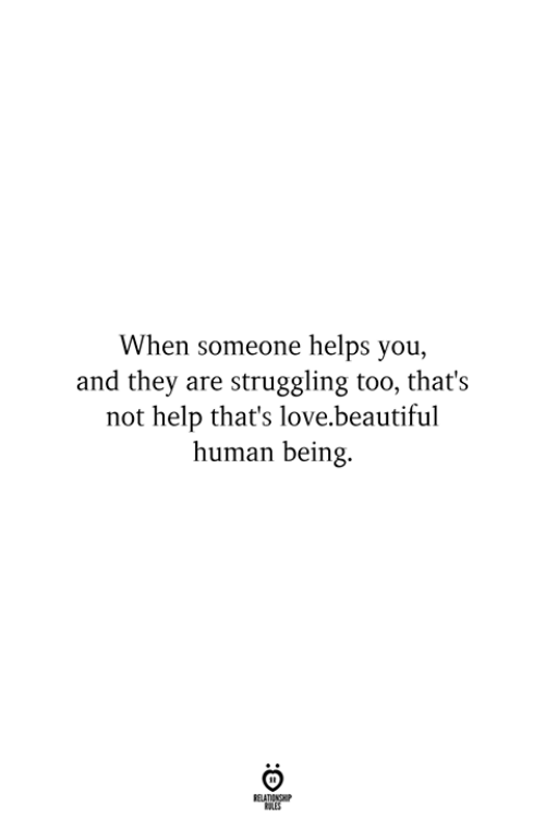Beautiful, Love, and Help: When someone helps you,  and they are struggling too, that's  not help that's love.beautiful  human being.