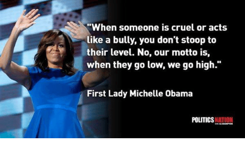 "Memes, Michelle Obama, and Obama: ""When someone is cruel or acts  like a bully, you don't stoop to  their level. No, our motto is,  when they go low, we go high.  First Lady Michelle Obama  POLITICS  NATION"