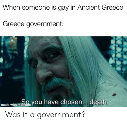 Death, Greece, and History: When someone is gay in Ancient Greece  Greece government:  SOyou have chosen... death.  made with mematic Was it a government?