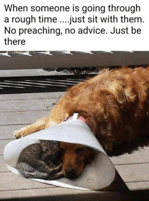 Advice, Dank, and Time: When someone is going through  a rough time...just sit with them  No preaching, no advice. Just be  there