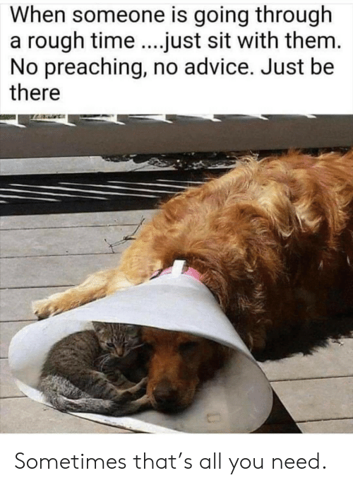Advice, Time, and Rough: When someone is going through  a rough time.just sit with them.  No preaching, no advice. Just be  there Sometimes that's all you need.