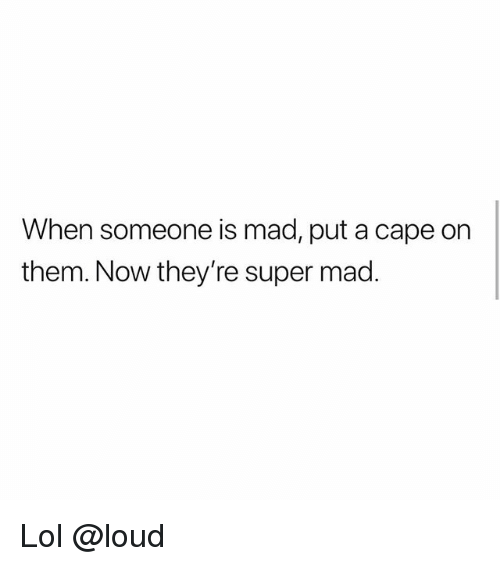 Lol, Memes, and Mad: When someone is mad, put a cape on  them. Now they're super mad. Lol @loud