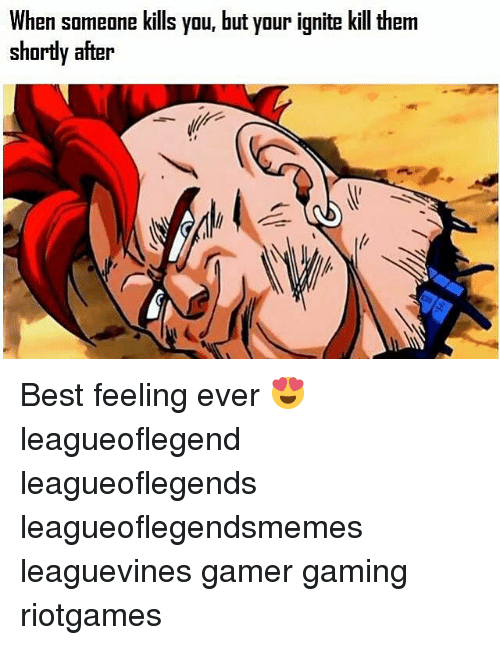 Memes, Best, and Gaming: When someone kills you, but your ignite kill therm  shordy after  shortly after Best feeling ever 😍 leagueoflegend leagueoflegends leagueoflegendsmemes leaguevines gamer gaming riotgames