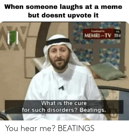 What Is: When someone laughs at a meme  but doesnt upvote it  MEMRI-TV M  What is the cure  for such disorders? Beatings. You hear me? BEATINGS