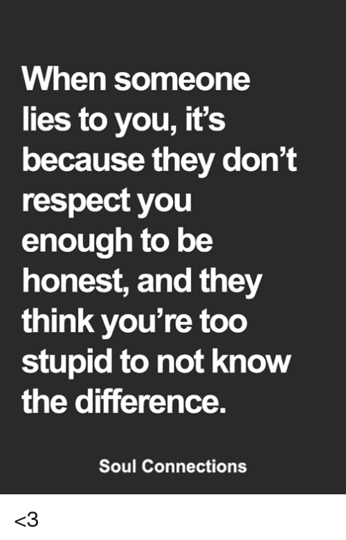 Memes, Respect, and 🤖: When someone  lies to you, it's  because they don't  respect you  enough to be  honest, and they  think you're too  stupid to not know  the difference  Soul Connections <3