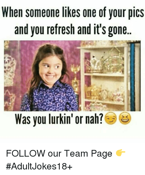 And Its Gone: When someone likes one of your pics  and you refresh and it's gone..  Was you lurkin' or nah? FOLLOW our Team Page 👉 #AdultJokes18+