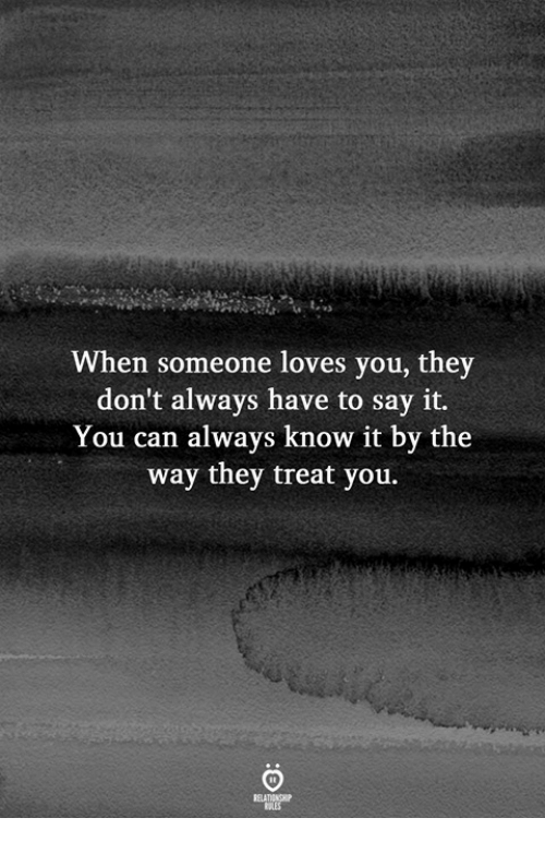 Say It, Can, and They: When someone loves you, they  don't always have to say it.  You can always know it by the  way they treat you.