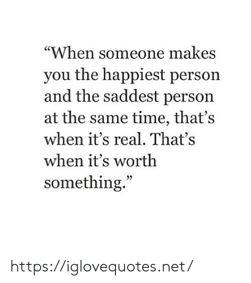 """Time, Net, and You: """"When someone makes  you the happiest person  and the saddest person  at the same time, that's  when it's real. That's  when it's worth  something."""" https://iglovequotes.net/"""