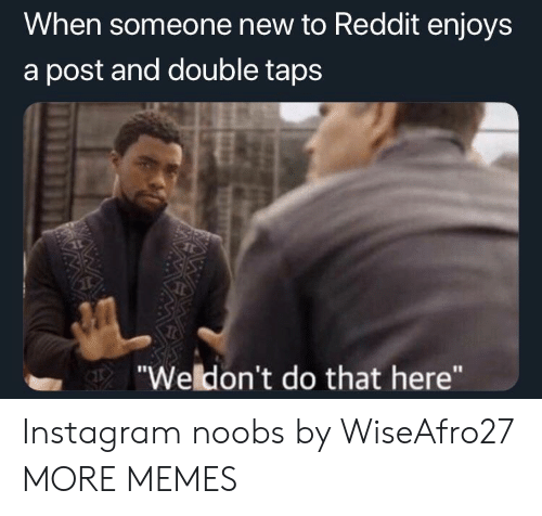 """Taps: When someone new to Reddit enjoys  a post and double taps  """"Weldon't do that here"""" Instagram noobs by WiseAfro27 MORE MEMES"""