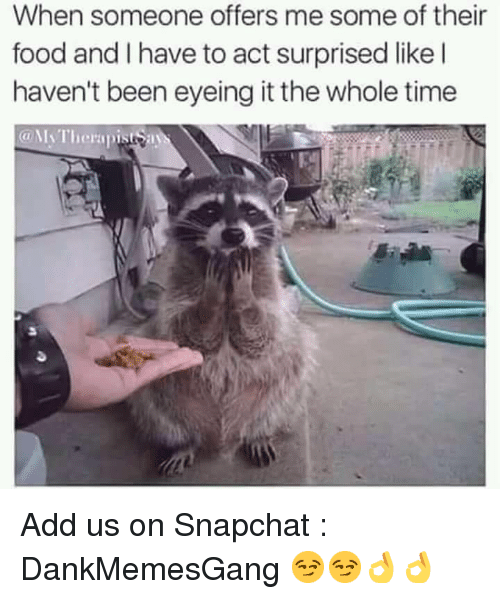 Food, Memes, and Snapchat: When someone offers me some of their  food and I have to act surprised like l  haven't been eyeing it the whole time  @N Therapistsa Add us on Snapchat : DankMemesGang 😏😏👌👌