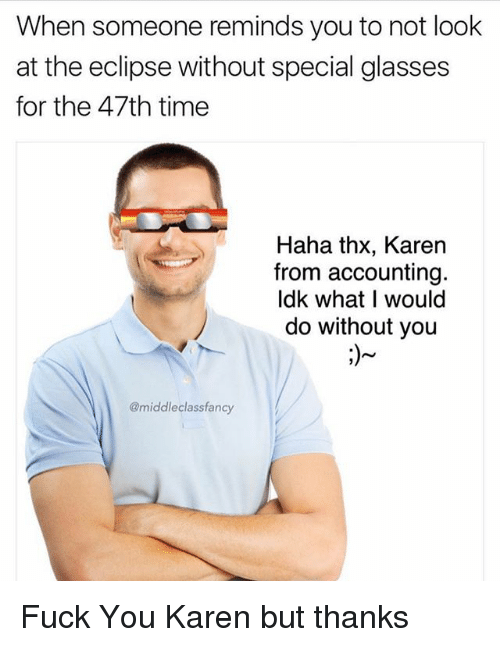 Fuck You, Memes, and Eclipse: When someone reminds you to not look  at the eclipse without special glasses  for the 47th time  Haha thx, Karen  from accounting  ldk what I would  do without you  @middleclassfancy Fuck You Karen but thanks