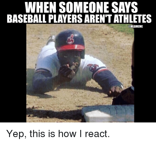 Baseballisms: WHEN SOMEONE SAYS  BASEBALL PLAYERS ARENT ATHLETES  MLBMEME Yep, this is how I react.