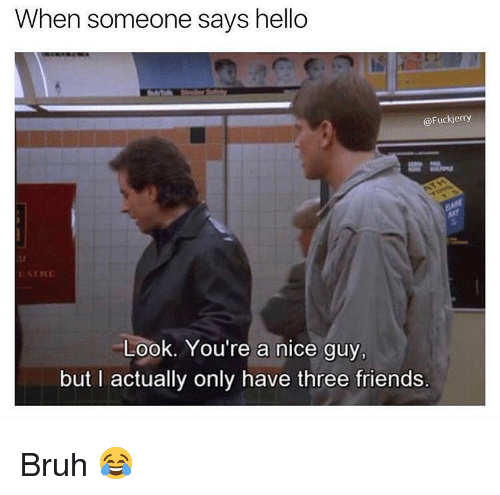 Bruh, Friends, and Hello: When someone says hello  @Fuckjerry  ATRE  Look. You're a nice guy,  but I actually only have three friends. Bruh 😂