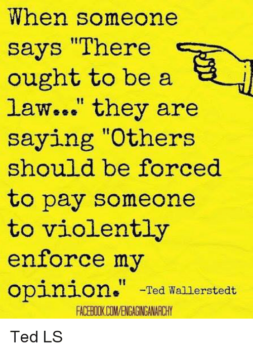 """Enforcer: When someone  says """"There  ought to be a  law..."""" they are  saying """"Others  should be forced  to pay someone  to violently  enforce my  opinion  Ted Wallerstedt  FACERIIKCOMVENGAGNGANARCHY Ted LS"""