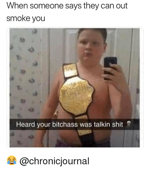 Shit, Weed, and Marijuana: When someone says they can out  smoke you  Heard your bitchass was talkin shit 😂 @chronicjournal