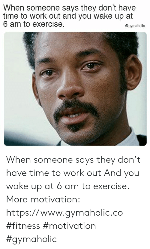 Work, Exercise, and Time: When someone says they don't have  time to work out and you wake up at  6 am to exercise  @gymaholic When someone says they don't have time to work out  And you wake up at 6 am to exercise.  More motivation: https://www.gymaholic.co  #fitness #motivation #gymaholic