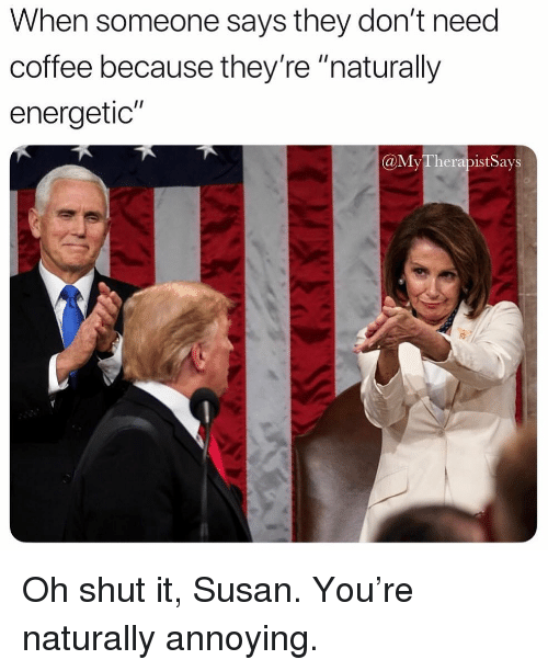 "Coffee, Girl Memes, and Annoying: When someone says they don't need  coffee because they're ""naturally  energetic""  @MyTherapist Says Oh shut it, Susan. You're naturally annoying."