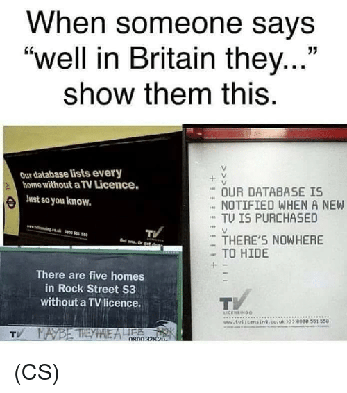 """Memes, Home, and Britain: When someone says  """"well in Britain they...""""  show them this  13  Our database lists every  home without a TV Licence.  + V  OUR DATABASE IS  NOTIFIED WHEN A NEW  TU IS PURCHASED  Just so you know.  TV  THERE'S NOWHERE  TO HIDE  There are five homes  in Rock Street S3  without a TVlicence.  tticmsin.co.uk5 0000 551 550 (CS)"""