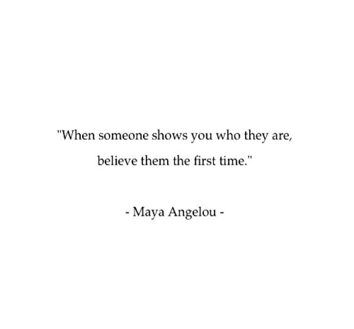 "Maya Angelou, Time, and Maya: ""When someone shows you who they are,  believe them the first time.""  Maya Angelou  -  -"