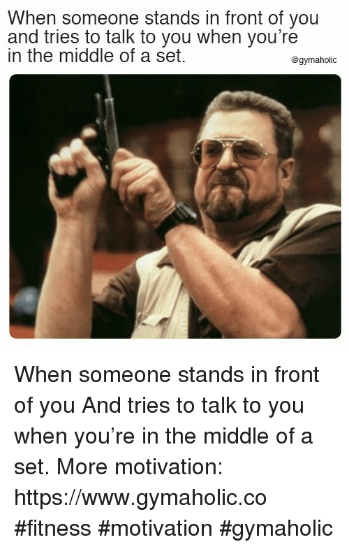 The Middle, Fitness, and Set: When someone stands in front of you  and tries to talk to you when you're  in the middle of a set.  @gymaholic When someone stands in front of you  And tries to talk to you when you're in the middle of a set.  More motivation: https://www.gymaholic.co  #fitness #motivation #gymaholic