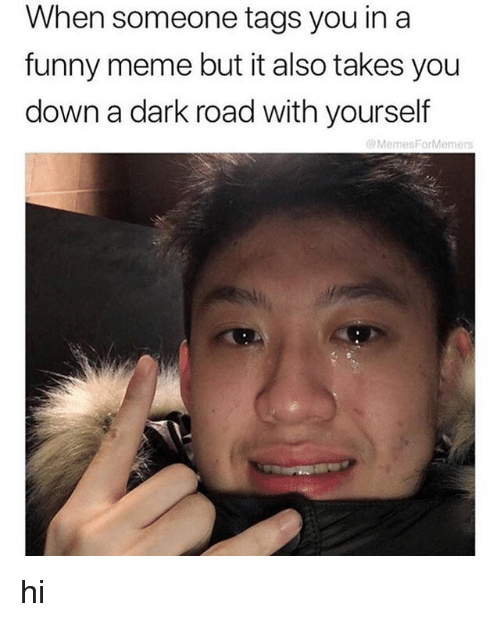 Funny, Meme, and Dark: When someone tags you in a  funny meme but it also takes you  down a dark road with yourself  @MemesForMemers hi