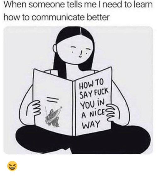 Dank, Fuck You, and Fuck: When someone tells me I need to learn  how to communicate better  How TO  11 SAY FUCK  YOU İN  A NICE  WAY 😆