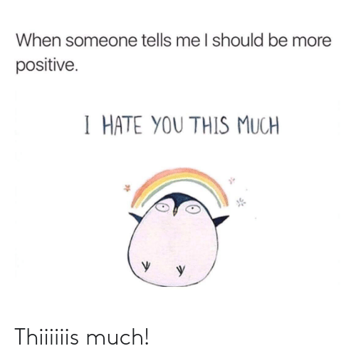Hate You: When someone tells me I should be more  positive.  I HATE YOU THIS MUCH Thiiiiiis much!
