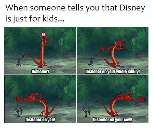 Disney, Family, and Memes: When someone tells you that Disney  is just for kids..  Dishonor  Dishonor on your whole family!  Dishonor on you!  Dishonor on your COW!