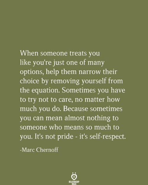 Removing: When someone treats you  like you're just one of many  options, help them narrow their  choice by removing yourself from  the equation. Sometimes you have  to try not to care, no matter how  much you do. Because sometimes  you can mean almost nothing to  someone who means so much to  you. It's not pride - it's self-respect.  -Marc Chernoff  RELATIONSHIP  RULES