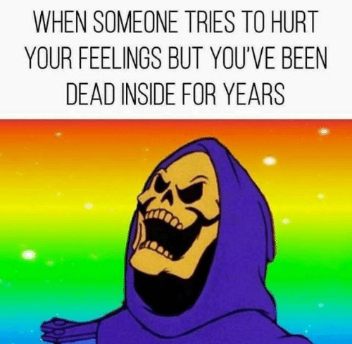 Tries: WHEN SOMEONE TRIES TO HURT  YOUR FEELINGS BUT YOU'VE BEEN  DEAD INSIDE FOR YEARS
