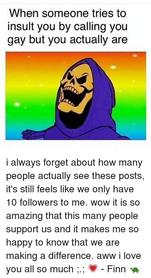 awws: When someone tries to  insult you by calling you  gay but you actually are  1440 i always forget about how many people actually see these posts, it's still feels like we only have 10 followers to me. wow it is so amazing that this many people support us and it makes me so happy to know that we are making a difference. aww i love you all so much ;.; 💗 - Finn 🐢