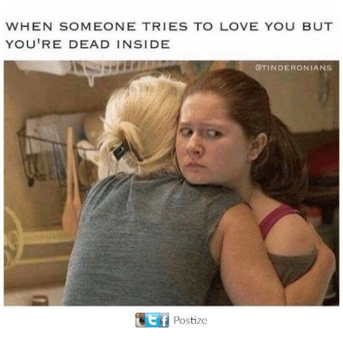 Love, Memes, and 🤖: WHEN SOMEONE TRIES TO LOVE YOU BUT  YOU'RE DEAD INSIDE  @TINDERONIANS  t f  Postize