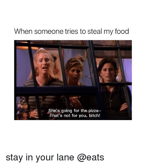 Bitch, Food, and Pizza: When someone tries to steal my food  She's going for the pizza--  That's not for you, bitch! stay in your lane @eats