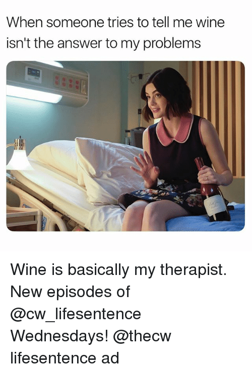 Wine, Girl Memes, and Answer: When someone tries to tell me wine  isn't the answer to my problems Wine is basically my therapist. New episodes of @cw_lifesentence Wednesdays! @thecw lifesentence ad