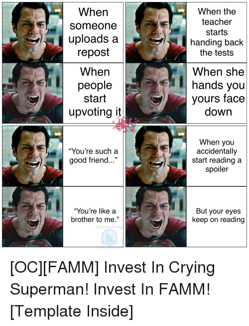 """Crying, Superman, and Teacher: When  Someone  uploads a  repost  When  people  start  upvoting t  When the  teacher  starts  handing back  the tests  When she  hands you  yours face  down  """"You're such a  good friend...""""  When you  accidentally  start reading a  spoiler  """"You're like a  brother to me.""""  But your eyes  keep on reading  InsideMeme ading"""