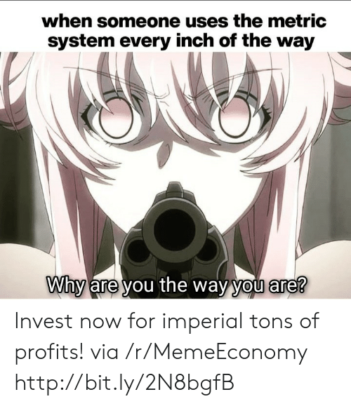 Http, Invest, and Metric: when someone uses the metric  system every inch of the way  Why are you the way you are? Invest now for imperial tons of profits! via /r/MemeEconomy http://bit.ly/2N8bgfB