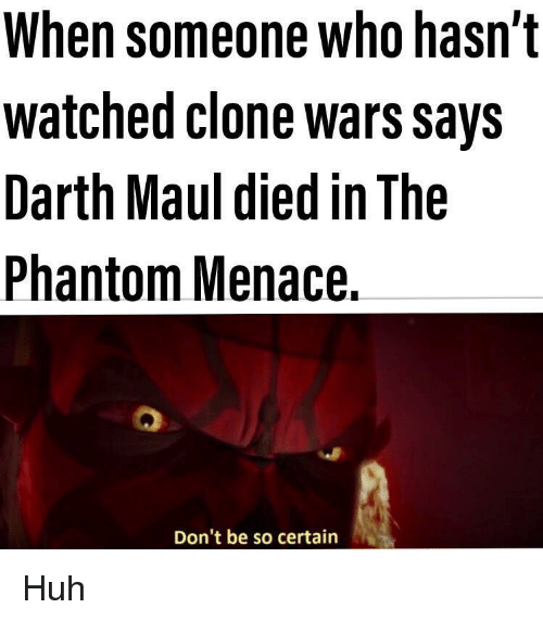 Huh, Clone Wars, and Darth Maul: When someone who hasn't  watched clone wars Says  Darth Maul died in The  Phantom Menace.  Don't be so certain Huh