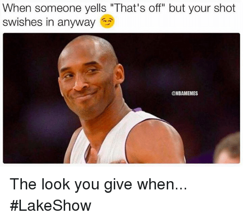 "Nba, You, and Shot: When someone yells ""That's off"" but your shot  swishes in anyway  @NBAMEMES The look you give when... #LakeShow"