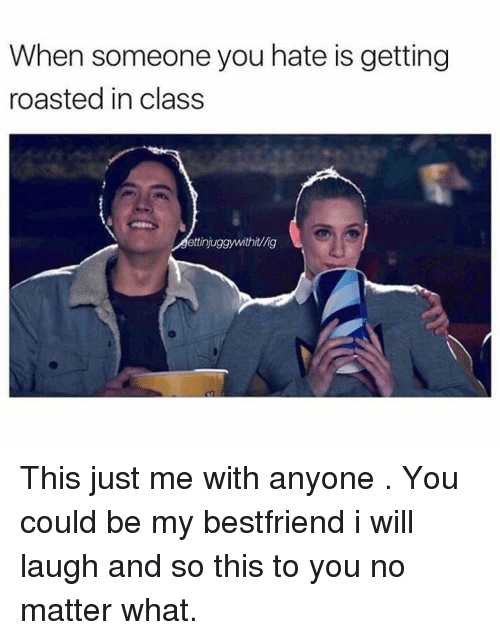 Class, Will, and You: When someone you hate is getting  roasted in class  ettinjuggywithit/lig This just me with anyone . You could be my bestfriend i will laugh and so this to you no matter what.