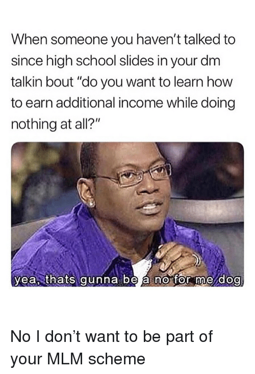 """Memes, School, and How To: When someone you haven't talked to  since high school slides in your dm  talkin bout """"do you want to learn how  to earn additional income while doing  nothing at all?""""  yea, thats gunna be á no for me dog  0 No I don't want to be part of your MLM scheme"""