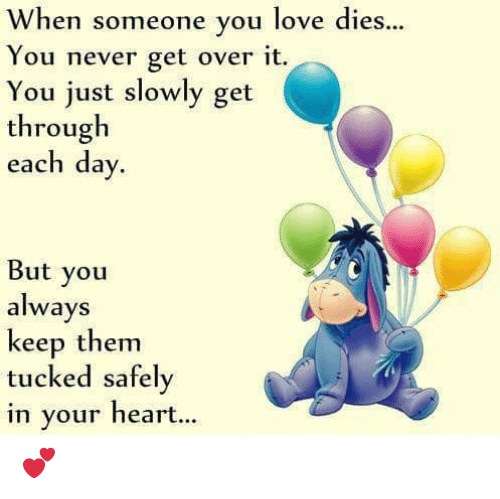 Love, Memes, and Heart: When someone you love dies...  You never get over it.  You just slowly get  through  each day  But you  always  keep them  tucked safely  in your heart... 💕