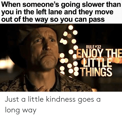 Kindness, Can, and Move: When someone's going slower than  you in the left lane and they move  out of the way so you can pass  RULE #32  ΕΝΟΥ ΤΗE  LITTLE  THINGS Just a little kindness goes a long way